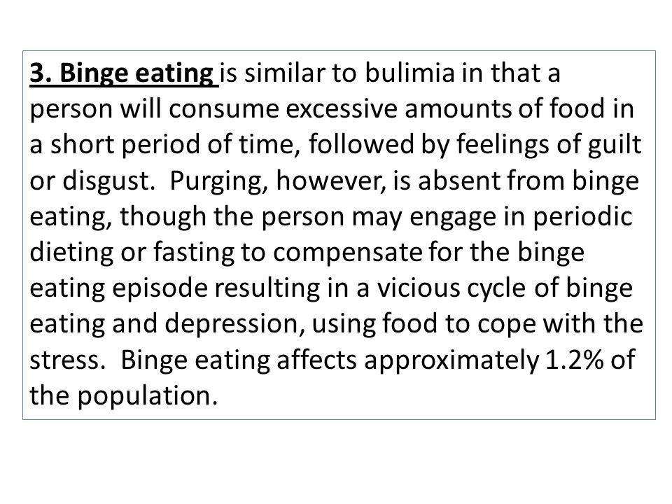 3. Binge eating is similar to bulimia in that a person will consume excessive amounts of food in a short period of time, followed by feelings of guilt