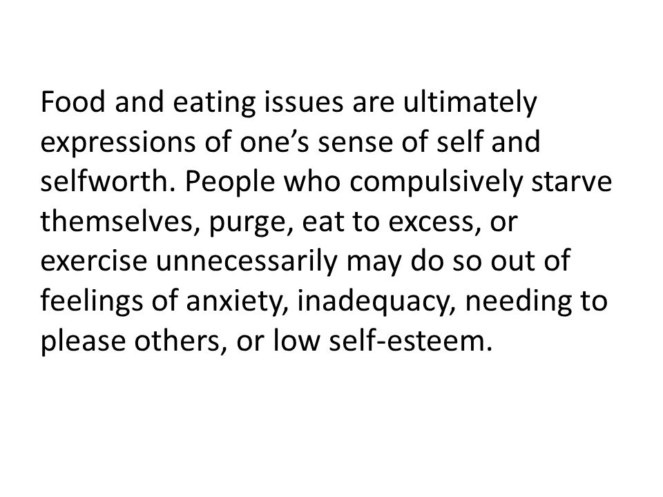 Food and eating issues are ultimately expressions of one's sense of self and selfworth. People who compulsively starve themselves, purge, eat to exces