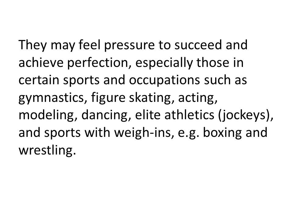 They may feel pressure to succeed and achieve perfection, especially those in certain sports and occupations such as gymnastics, figure skating, actin