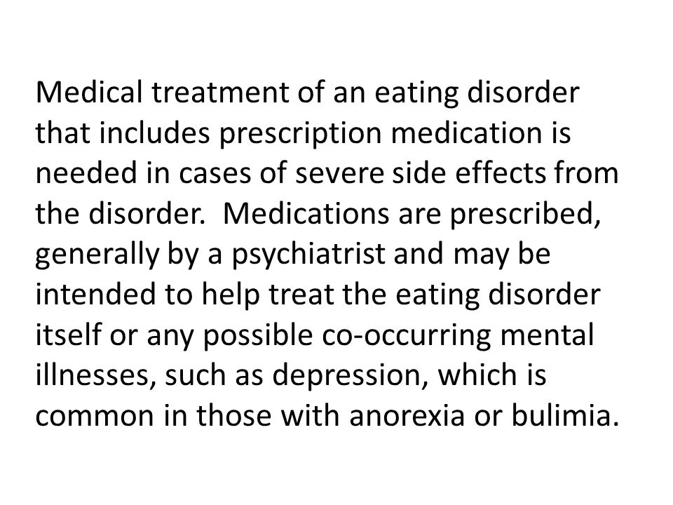 Medical treatment of an eating disorder that includes prescription medication is needed in cases of severe side effects from the disorder.