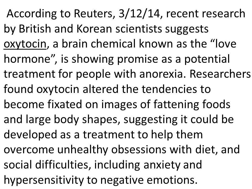 According to Reuters, 3/12/14, recent research by British and Korean scientists suggests oxytocin, a brain chemical known as the love hormone , is showing promise as a potential treatment for people with anorexia.