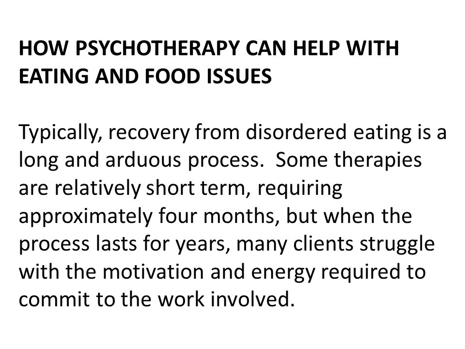 HOW PSYCHOTHERAPY CAN HELP WITH EATING AND FOOD ISSUES Typically, recovery from disordered eating is a long and arduous process. Some therapies are re
