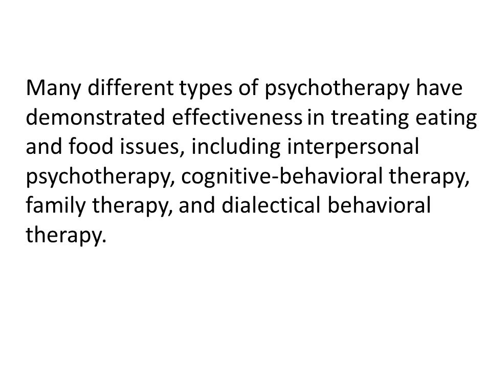 Many different types of psychotherapy have demonstrated effectiveness in treating eating and food issues, including interpersonal psychotherapy, cognitive-behavioral therapy, family therapy, and dialectical behavioral therapy.
