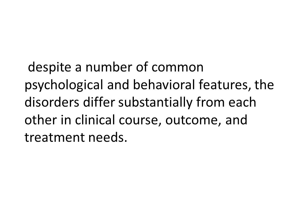 despite a number of common psychological and behavioral features, the disorders differ substantially from each other in clinical course, outcome, and treatment needs.