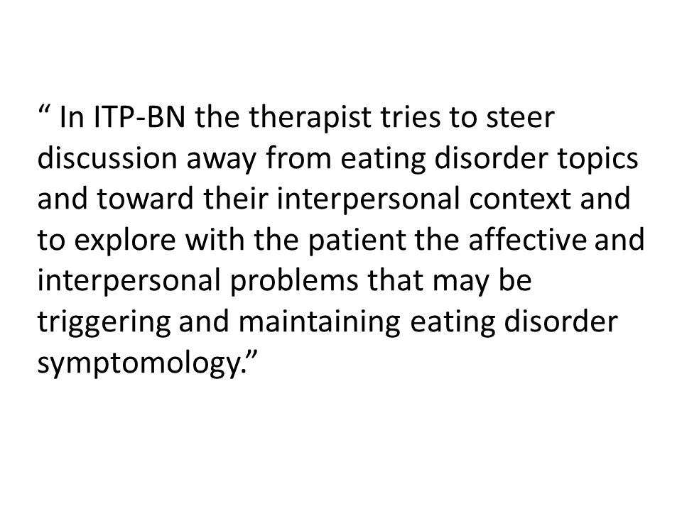 """"""" In ITP-BN the therapist tries to steer discussion away from eating disorder topics and toward their interpersonal context and to explore with the pa"""