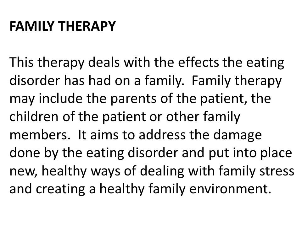 FAMILY THERAPY This therapy deals with the effects the eating disorder has had on a family.