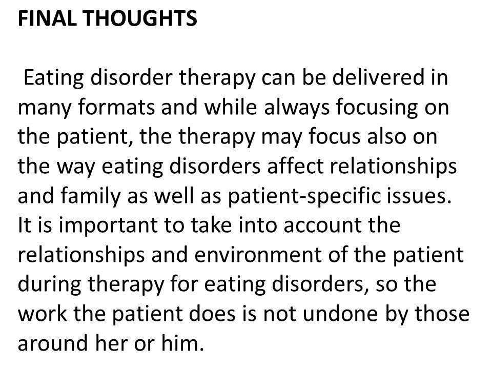 FINAL THOUGHTS Eating disorder therapy can be delivered in many formats and while always focusing on the patient, the therapy may focus also on the way eating disorders affect relationships and family as well as patient-specific issues.
