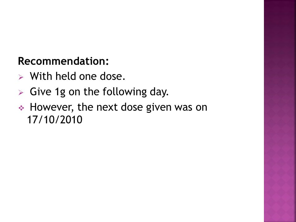Recommendation:  With held one dose.  Give 1g on the following day.  However, the next dose given was on 17/10/2010