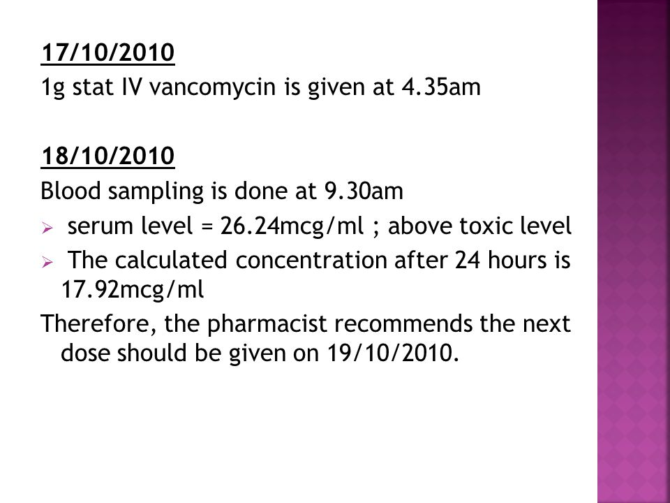 17/10/2010 1g stat IV vancomycin is given at 4.35am 18/10/2010 Blood sampling is done at 9.30am  serum level = 26.24mcg/ml ; above toxic level  The
