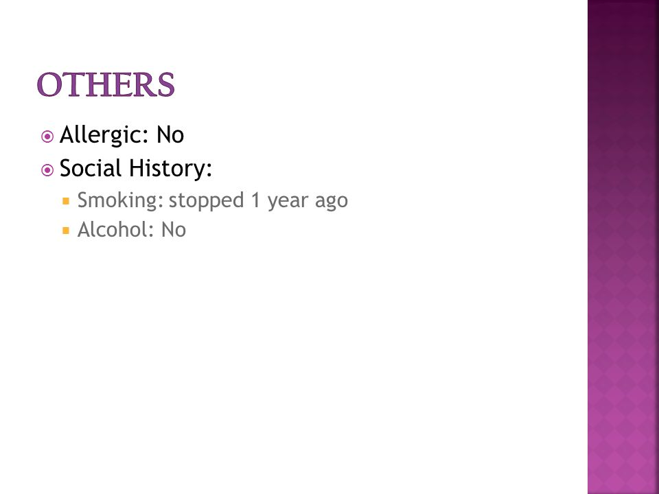  Allergic: No  Social History:  Smoking: stopped 1 year ago  Alcohol: No