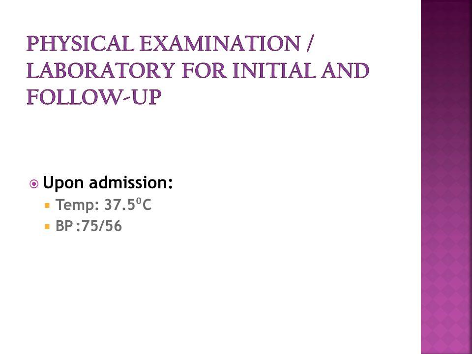  Upon admission:  Temp: 37.5 ⁰ C  BP:75/56
