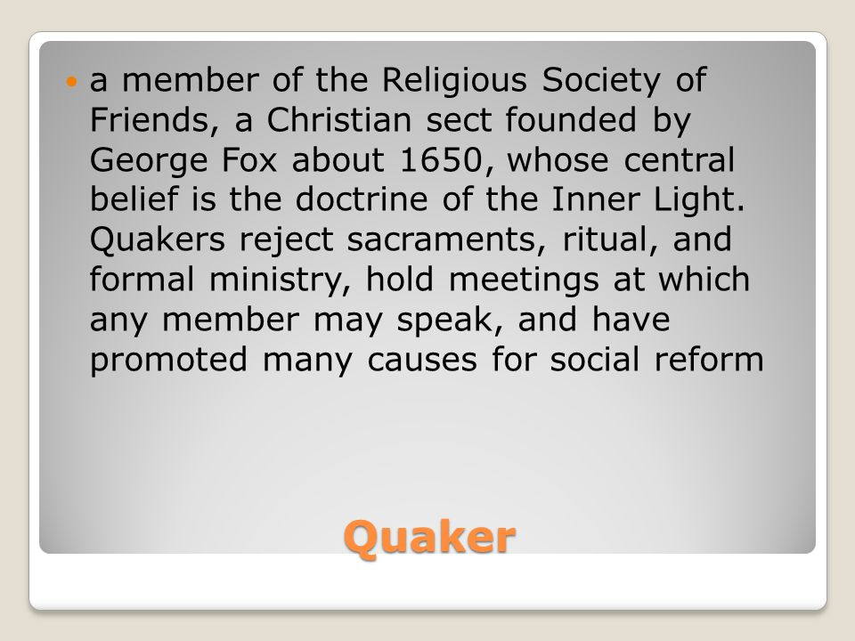 Quaker a member of the Religious Society of Friends, a Christian sect founded by George Fox about 1650, whose central belief is the doctrine of the In