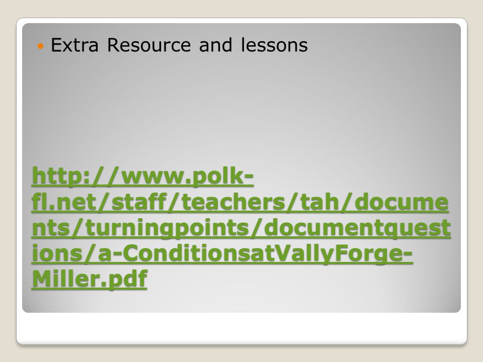 http://www.polk- fl.net/staff/teachers/tah/docume nts/turningpoints/documentquest ions/a-ConditionsatVallyForge- Miller.pdf http://www.polk- fl.net/staff/teachers/tah/docume nts/turningpoints/documentquest ions/a-ConditionsatVallyForge- Miller.pdf Extra Resource and lessons