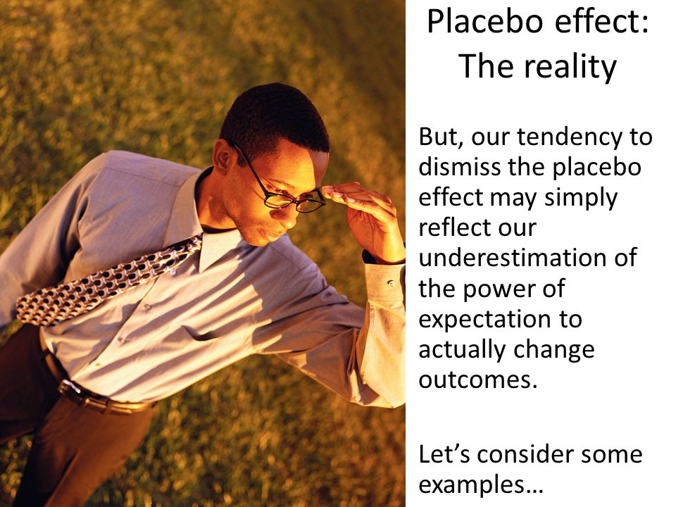 Placebo effect: The reality But, our tendency to dismiss the placebo effect may simply reflect our underestimation of the power of expectation to actually change outcomes.