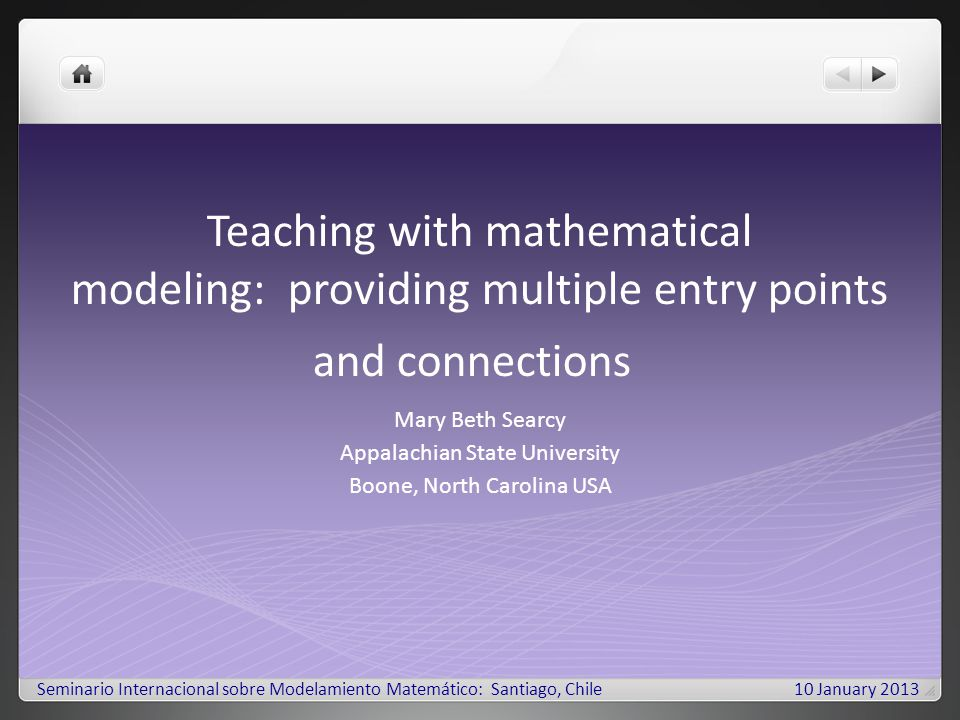 Teaching with mathematical modeling: providing multiple entry points and connections Mary Beth Searcy Appalachian State University Boone, North Carolina USA Seminario Internacional sobre Modelamiento Matemático: Santiago, Chile10 January 2013