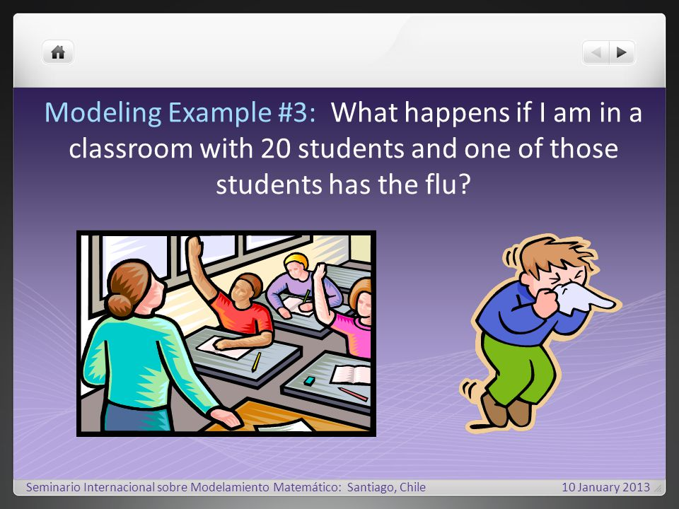 Modeling Example #3: What happens if I am in a classroom with 20 students and one of those students has the flu.