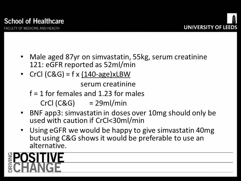 Female aged 20yrs, LBW 60kg, creatinine 90 CrCl (C&G)= 1 x (140-20) x 60 = 80ml/min 90 Female age 85yrs, LBW 60kg, creatinine 90 CrCl (C&G)= 1 x (140-