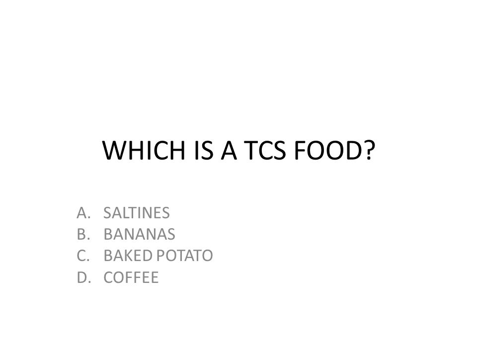 WHICH IS A TCS FOOD? A.SALTINES B.BANANAS C.BAKED POTATO D.COFFEE