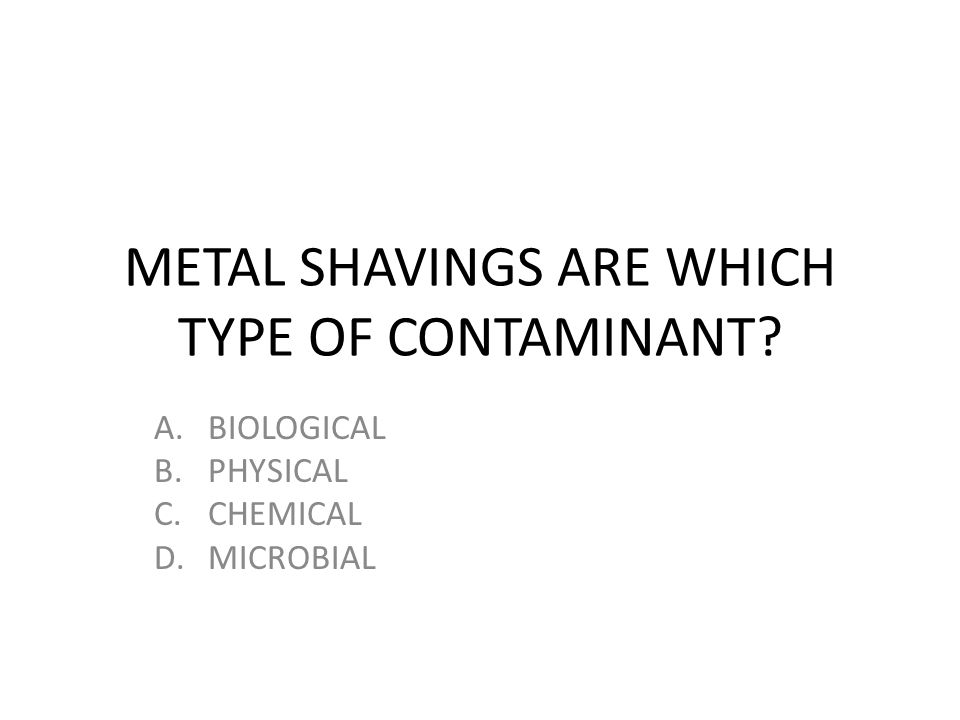 METAL SHAVINGS ARE WHICH TYPE OF CONTAMINANT? A.BIOLOGICAL B.PHYSICAL C.CHEMICAL D.MICROBIAL