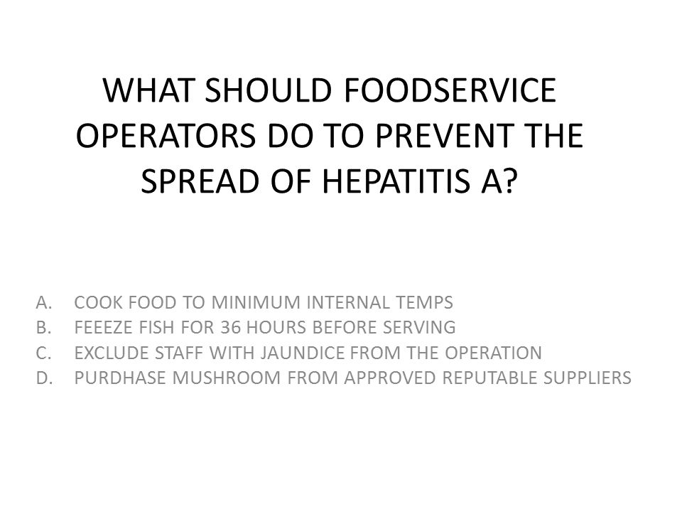 WHAT SHOULD FOODSERVICE OPERATORS DO TO PREVENT THE SPREAD OF HEPATITIS A? A.COOK FOOD TO MINIMUM INTERNAL TEMPS B.FEEEZE FISH FOR 36 HOURS BEFORE SER