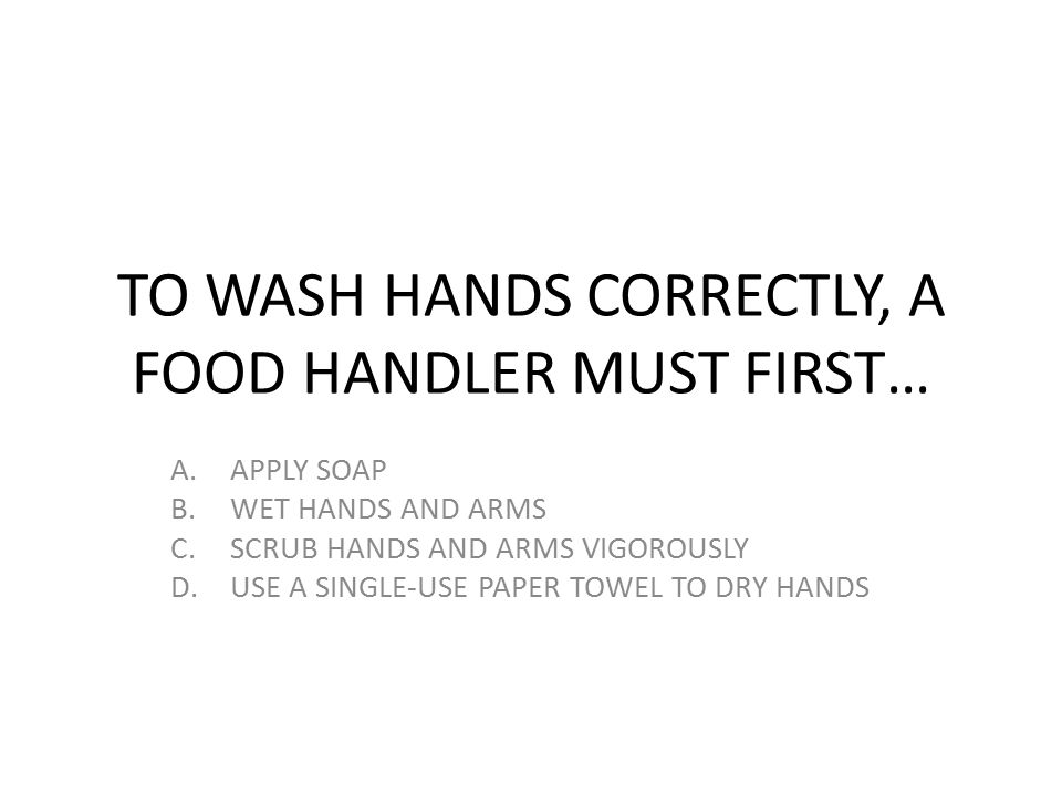 TO WASH HANDS CORRECTLY, A FOOD HANDLER MUST FIRST… A.APPLY SOAP B.WET HANDS AND ARMS C.SCRUB HANDS AND ARMS VIGOROUSLY D.USE A SINGLE-USE PAPER TOWEL