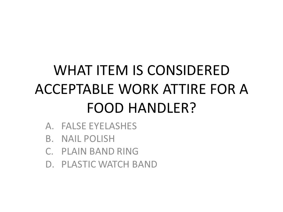 WHAT ITEM IS CONSIDERED ACCEPTABLE WORK ATTIRE FOR A FOOD HANDLER? A.FALSE EYELASHES B.NAIL POLISH C.PLAIN BAND RING D.PLASTIC WATCH BAND