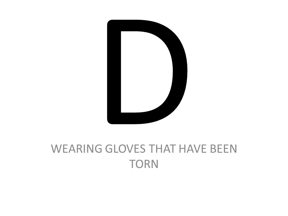 D WEARING GLOVES THAT HAVE BEEN TORN