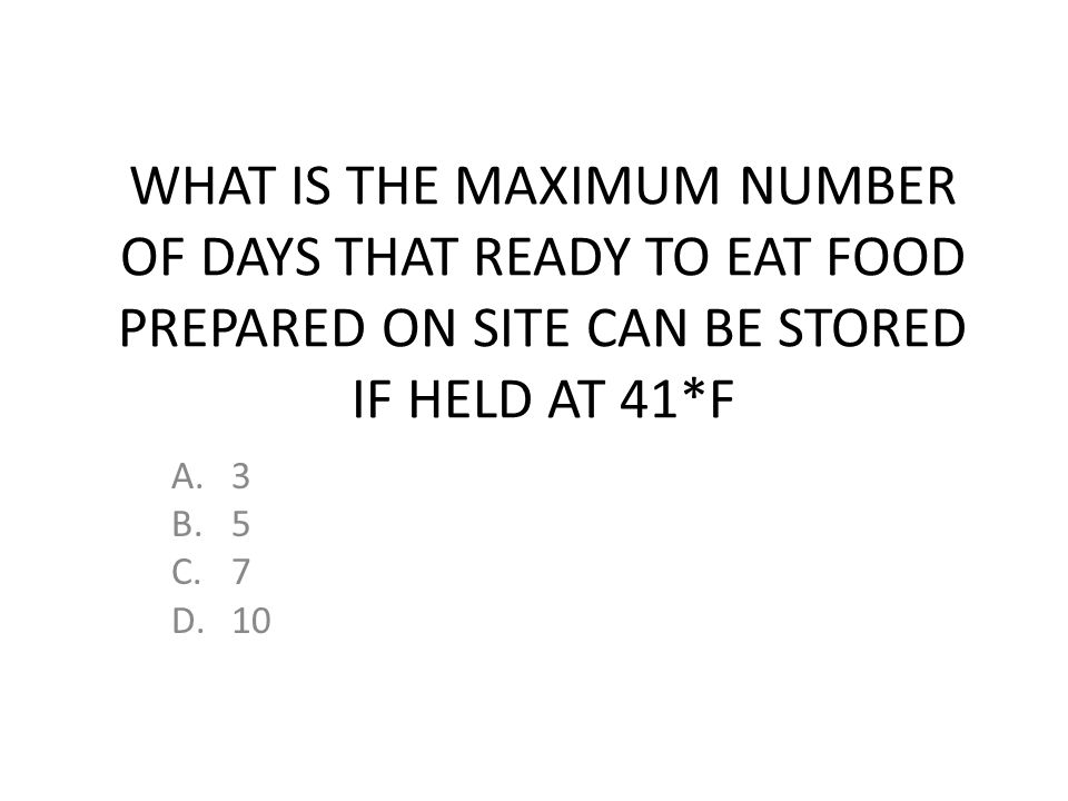 WHAT IS THE MAXIMUM NUMBER OF DAYS THAT READY TO EAT FOOD PREPARED ON SITE CAN BE STORED IF HELD AT 41*F A.3 B.5 C.7 D.10