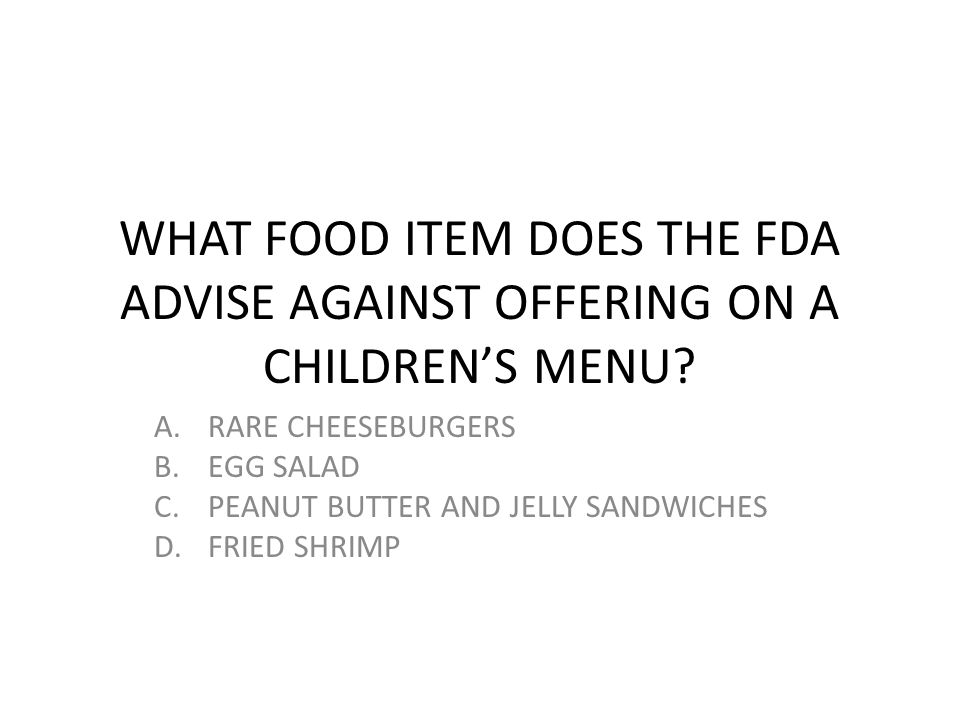 WHAT FOOD ITEM DOES THE FDA ADVISE AGAINST OFFERING ON A CHILDREN'S MENU? A.RARE CHEESEBURGERS B.EGG SALAD C.PEANUT BUTTER AND JELLY SANDWICHES D.FRIE