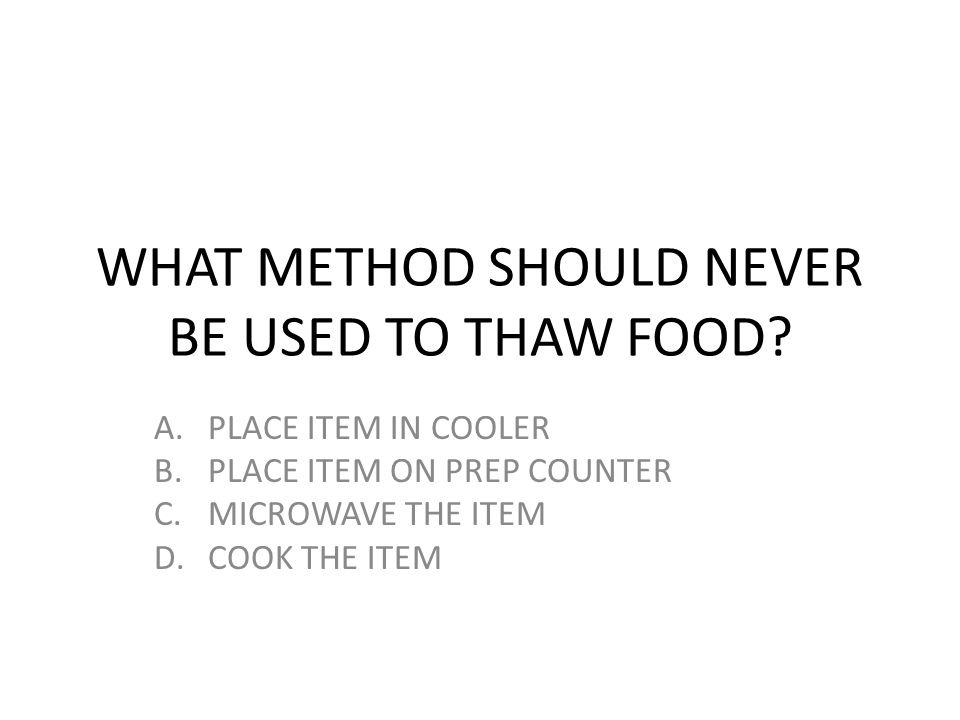 WHAT METHOD SHOULD NEVER BE USED TO THAW FOOD? A.PLACE ITEM IN COOLER B.PLACE ITEM ON PREP COUNTER C.MICROWAVE THE ITEM D.COOK THE ITEM