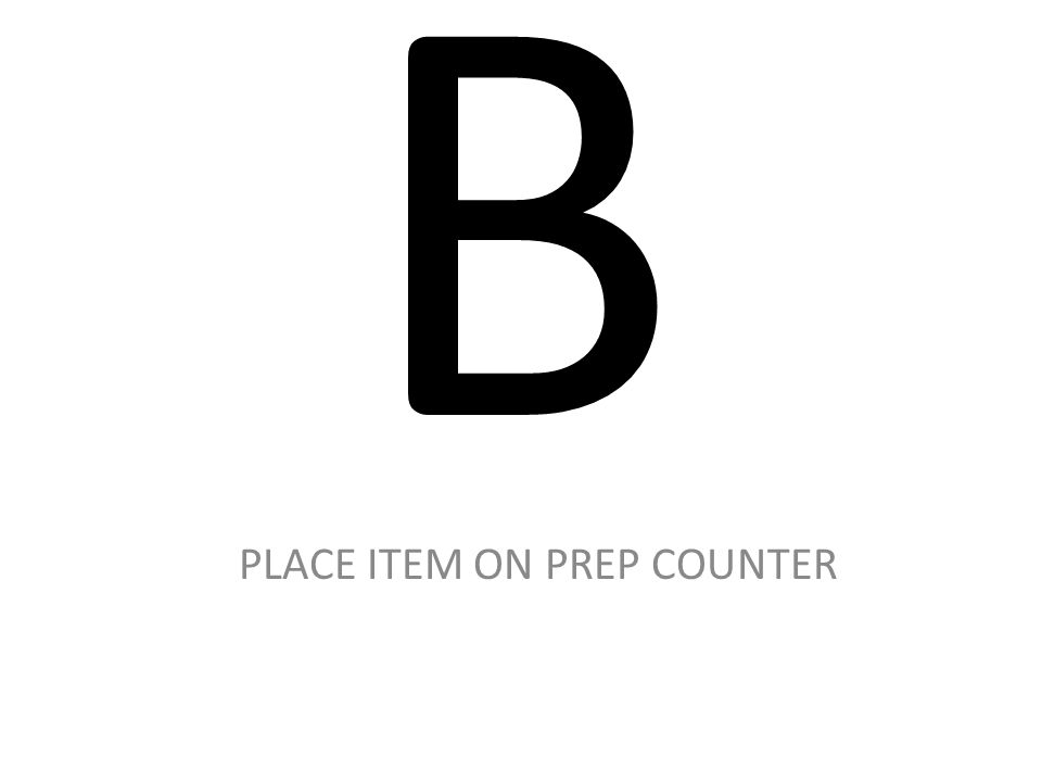 B PLACE ITEM ON PREP COUNTER