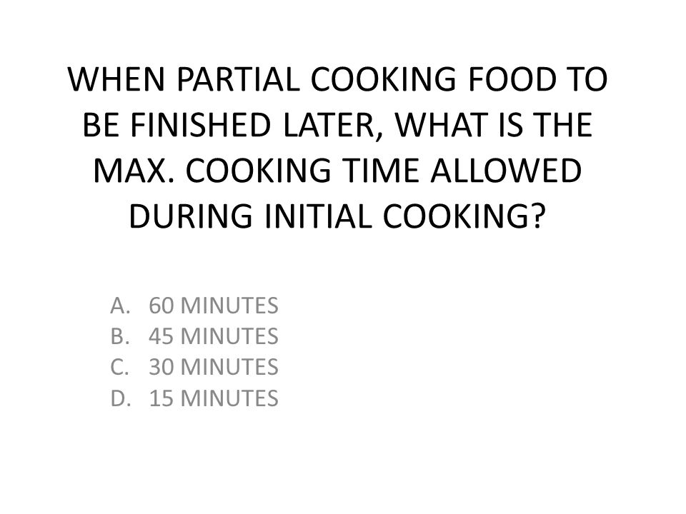 WHEN PARTIAL COOKING FOOD TO BE FINISHED LATER, WHAT IS THE MAX. COOKING TIME ALLOWED DURING INITIAL COOKING? A.60 MINUTES B.45 MINUTES C.30 MINUTES D