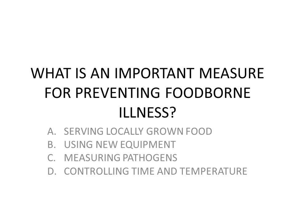 WHAT IS AN IMPORTANT MEASURE FOR PREVENTING FOODBORNE ILLNESS? A.SERVING LOCALLY GROWN FOOD B.USING NEW EQUIPMENT C.MEASURING PATHOGENS D.CONTROLLING