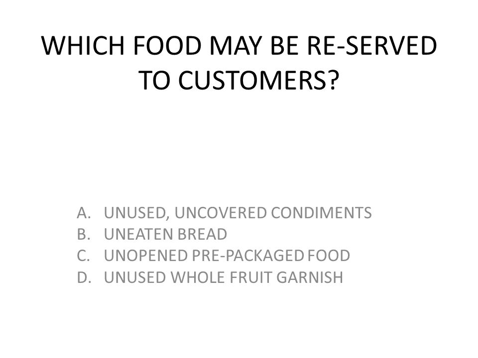 WHICH FOOD MAY BE RE-SERVED TO CUSTOMERS? A.UNUSED, UNCOVERED CONDIMENTS B.UNEATEN BREAD C.UNOPENED PRE-PACKAGED FOOD D.UNUSED WHOLE FRUIT GARNISH