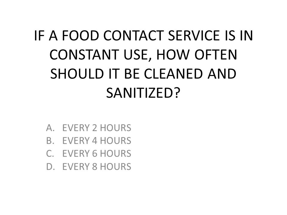 IF A FOOD CONTACT SERVICE IS IN CONSTANT USE, HOW OFTEN SHOULD IT BE CLEANED AND SANITIZED? A.EVERY 2 HOURS B.EVERY 4 HOURS C.EVERY 6 HOURS D.EVERY 8