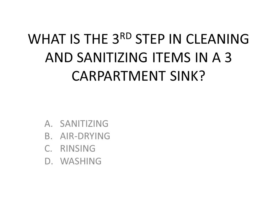 WHAT IS THE 3 RD STEP IN CLEANING AND SANITIZING ITEMS IN A 3 CARPARTMENT SINK? A.SANITIZING B.AIR-DRYING C.RINSING D.WASHING