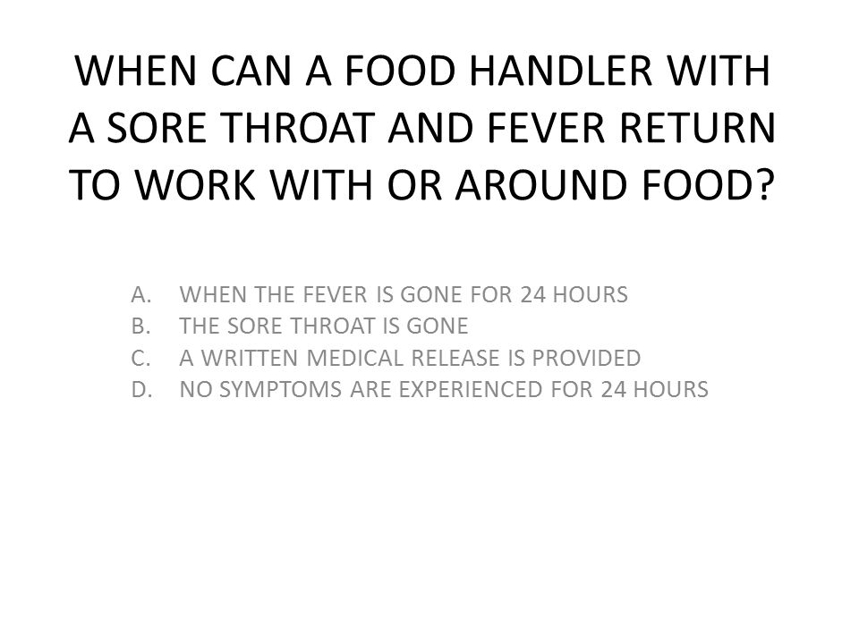 WHEN CAN A FOOD HANDLER WITH A SORE THROAT AND FEVER RETURN TO WORK WITH OR AROUND FOOD? A.WHEN THE FEVER IS GONE FOR 24 HOURS B.THE SORE THROAT IS GO