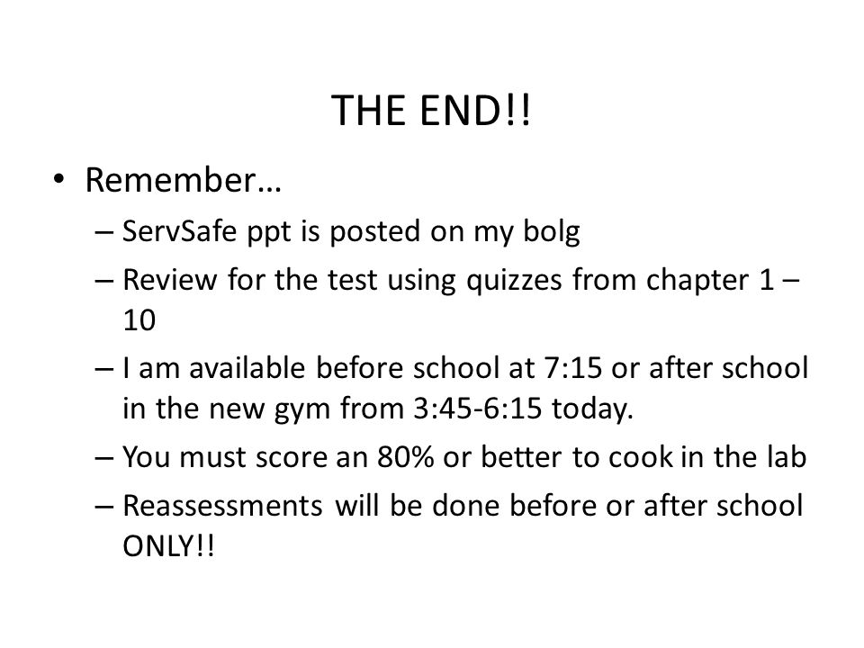 THE END!! Remember… – ServSafe ppt is posted on my bolg – Review for the test using quizzes from chapter 1 – 10 – I am available before school at 7:15