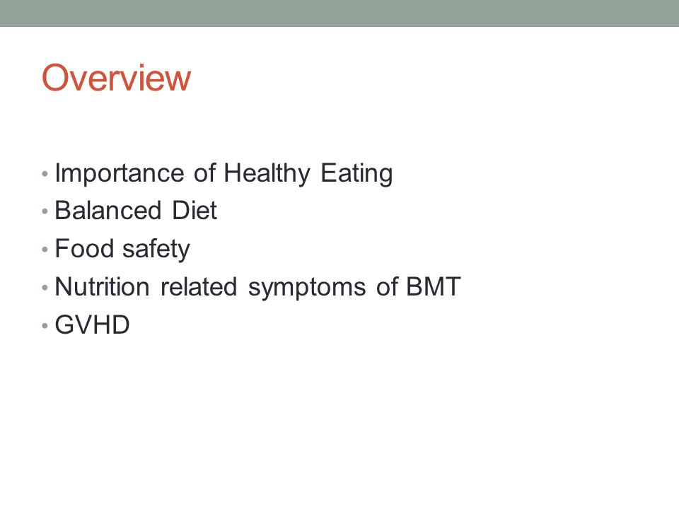 Overview Importance of Healthy Eating Balanced Diet Food safety Nutrition related symptoms of BMT GVHD