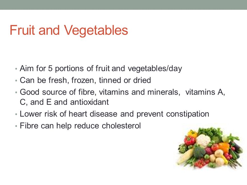 Fruit and Vegetables Aim for 5 portions of fruit and vegetables/day Can be fresh, frozen, tinned or dried Good source of fibre, vitamins and minerals, vitamins A, C, and E and antioxidant Lower risk of heart disease and prevent constipation Fibre can help reduce cholesterol