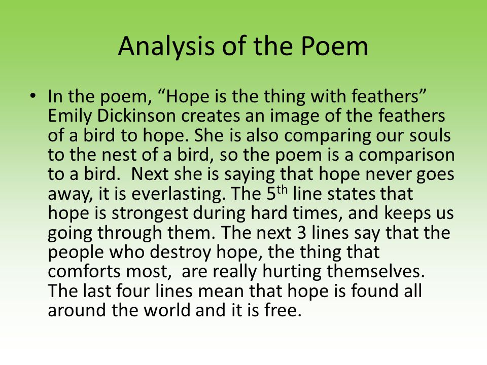 The Poem Hope Hope is the thing with feathers That perches in the soul, And sings the tune--without the words, And never stops at all, And sweetest in the gale is heard; And sore must be the storm That could abash the little bird That kept so many warm.