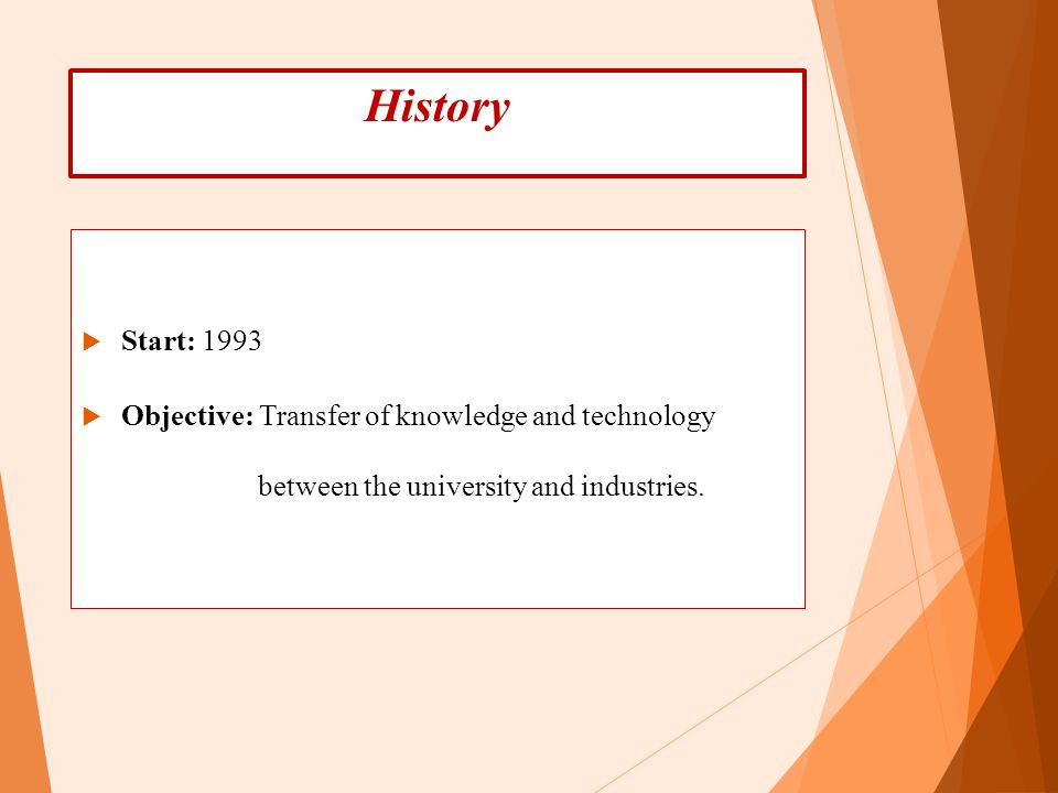 History  Start: 1993  Objective: Transfer of knowledge and technology between the university and industries.