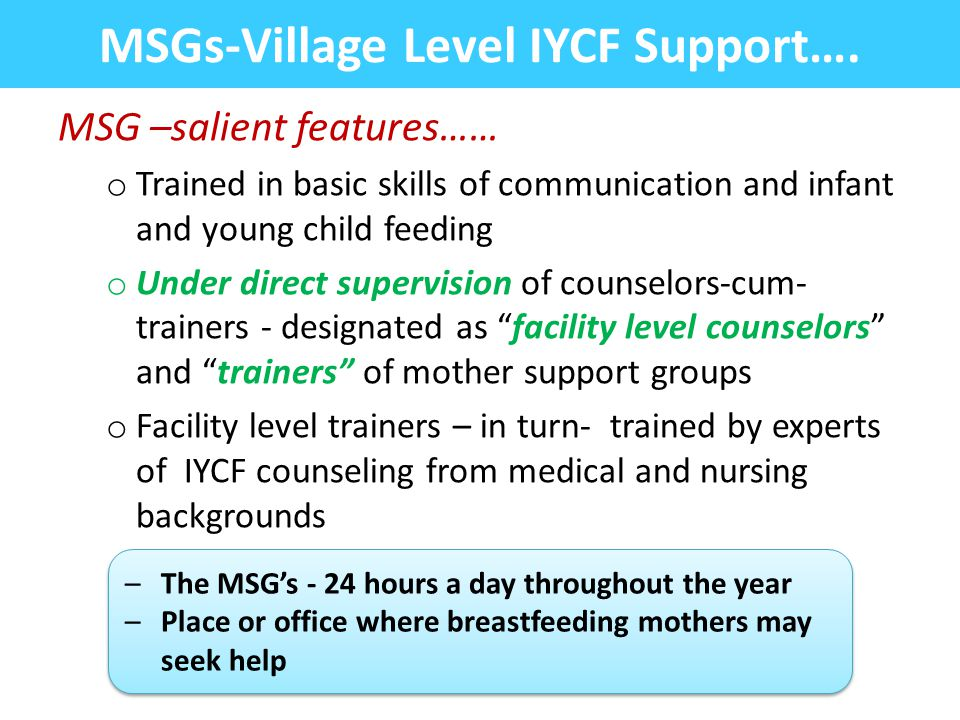 MSG –salient features…… o Trained in basic skills of communication and infant and young child feeding o Under direct supervision of counselors-cum- tr