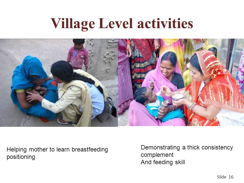 Village Level activities Slide 16 Helping mother to learn breastfeeding positioning Demonstrating a thick consistency complement And feeding skill