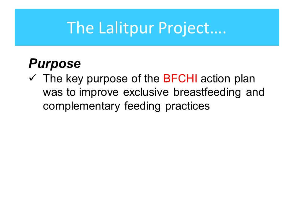 The Lalitpur Project…. Purpose The key purpose of the BFCHI action plan was to improve exclusive breastfeeding and complementary feeding practices