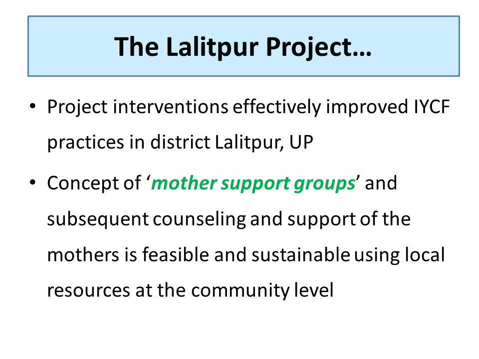 Project interventions effectively improved IYCF practices in district Lalitpur, UP Concept of 'mother support groups' and subsequent counseling and su