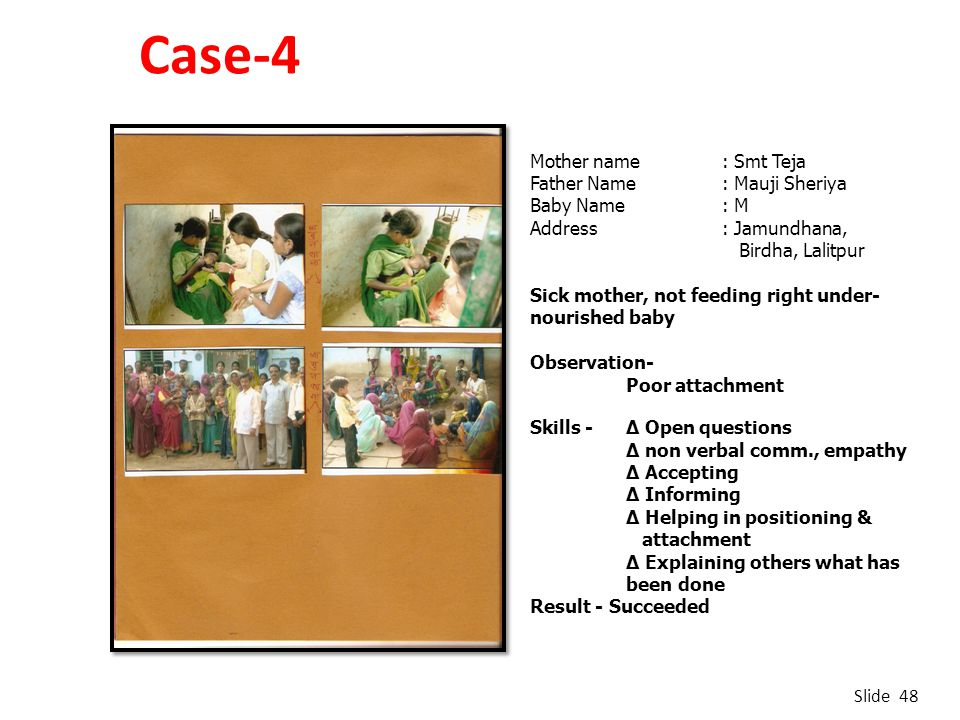 Case-4 Slide 48 Mother name : Smt Teja Father Name : Mauji Sheriya Baby Name: M Address : Jamundhana, Birdha, Lalitpur Sick mother, not feeding right