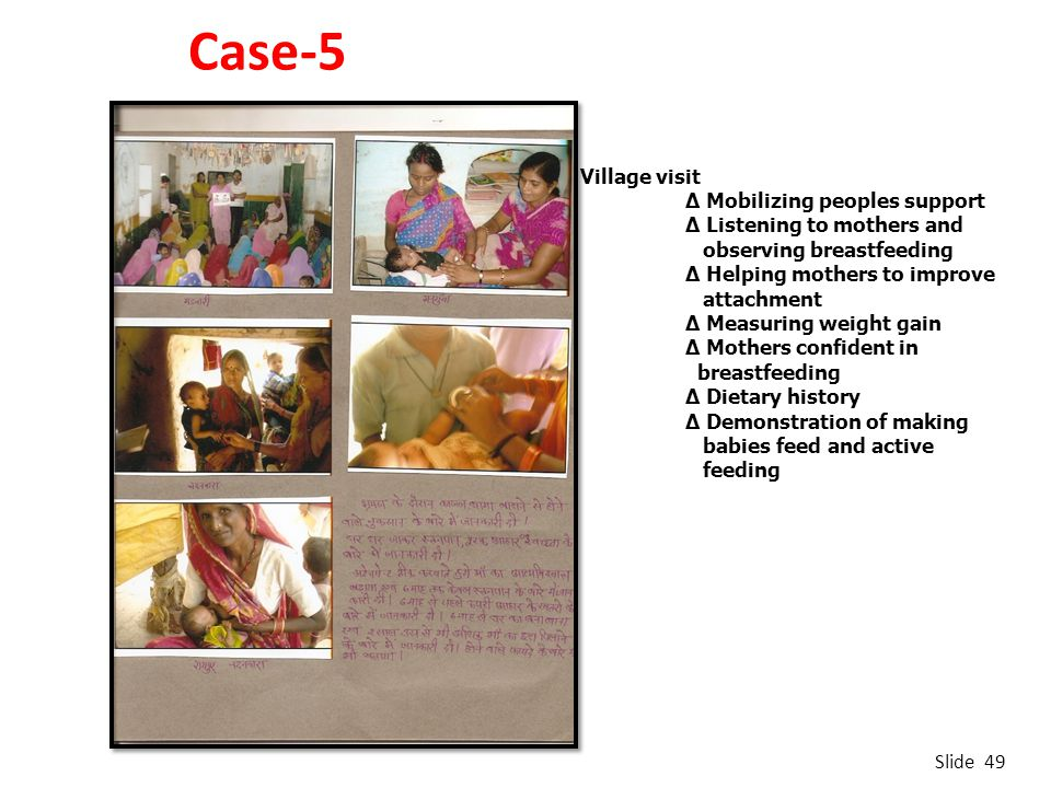 Case-5 Slide 49 Village visit ∆ Mobilizing peoples support ∆ Listening to mothers and observing breastfeeding ∆ Helping mothers to improve attachment