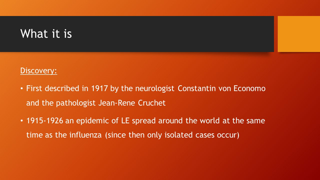 Causes Not known for certain Originally some scientist thought that EL was caused by the influenza pandemic in 1918 Von Economo concluded that the influenza virus is not related to EL at the same time