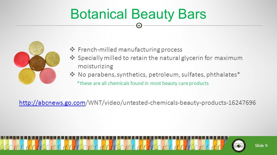 Slide 9  French-milled manufacturing process  Specially milled to retain the natural glycerin for maximum moisturizing  No parabens, synthetics, petroleum, sulfates, phthalates* *these are all chemicals found in most beauty care products http://abcnews.go.comhttp://abcnews.go.com/WNT/video/untested-chemicals-beauty-products-16247696 Botanical Beauty Bars